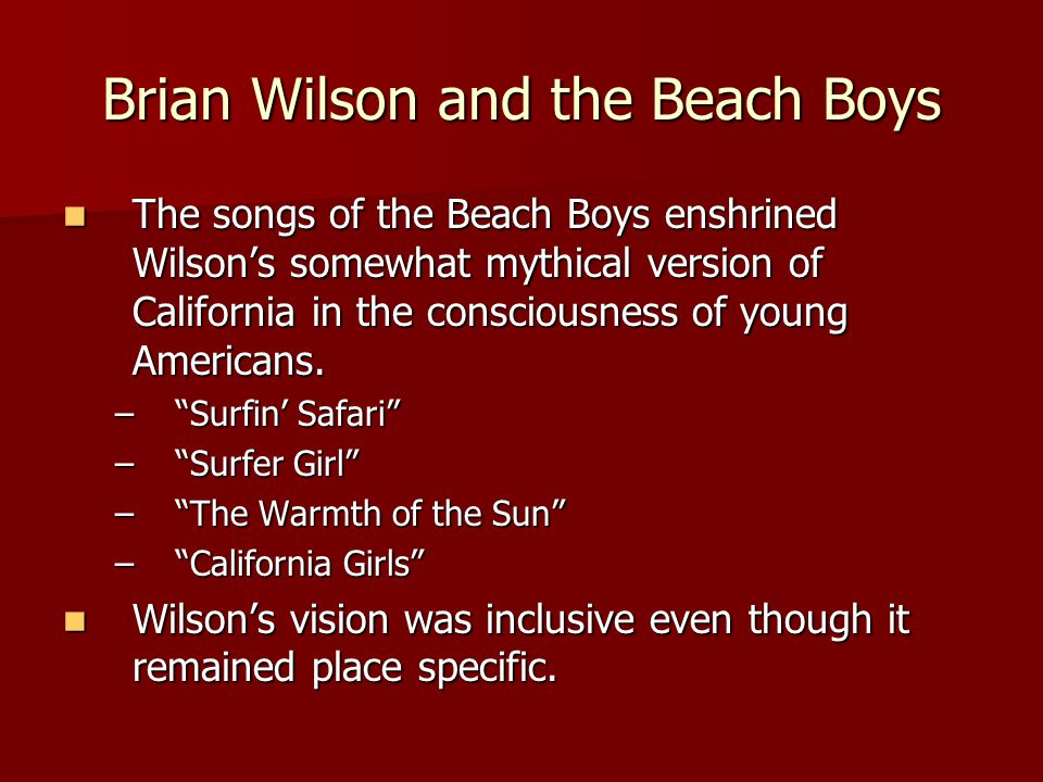 Brian Wilson and the Beach Boys The songs of the Beach Boys enshrined Wilson's somewhat mythical version of California in the consciousness of young Americans.