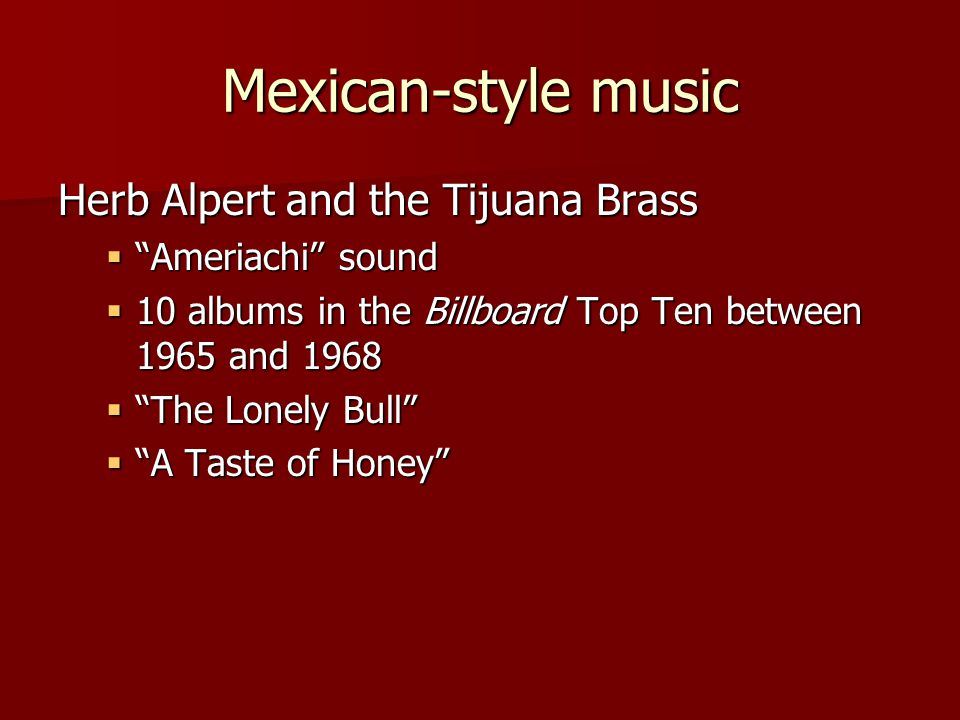 Mexican-style music Herb Alpert and the Tijuana Brass  Ameriachi sound  10 albums in the Billboard Top Ten between 1965 and 1968  The Lonely Bull  A Taste of Honey