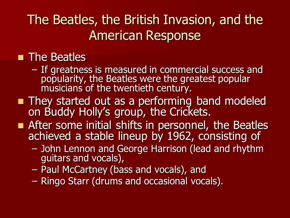 The Beatles, the British Invasion, and the American Response The Beatles The Beatles –If greatness is measured in commercial success and popularity, the Beatles were the greatest popular musicians of the twentieth century.