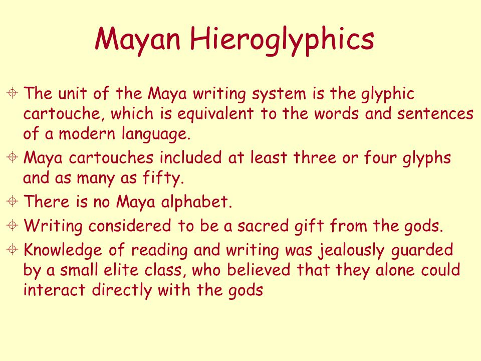 Mayan Hieroglyphics  The unit of the Maya writing system is the glyphic cartouche, which is equivalent to the words and sentences of a modern languag