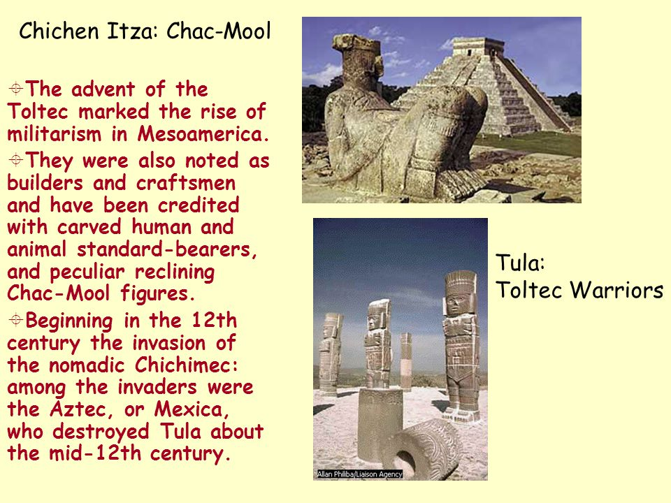 Chichen Itza: Chac-Mool  The advent of the Toltec marked the rise of militarism in Mesoamerica.  They were also noted as builders and craftsmen and