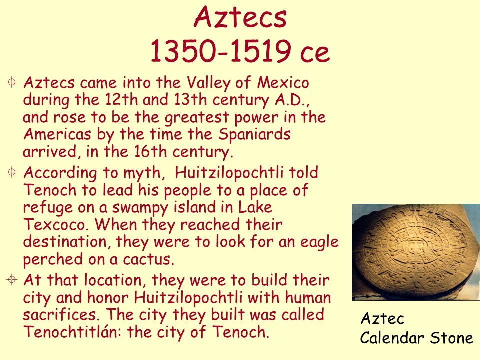 Aztecs 1350-1519 ce  Aztecs came into the Valley of Mexico during the 12th and 13th century A.D., and rose to be the greatest power in the Americas b