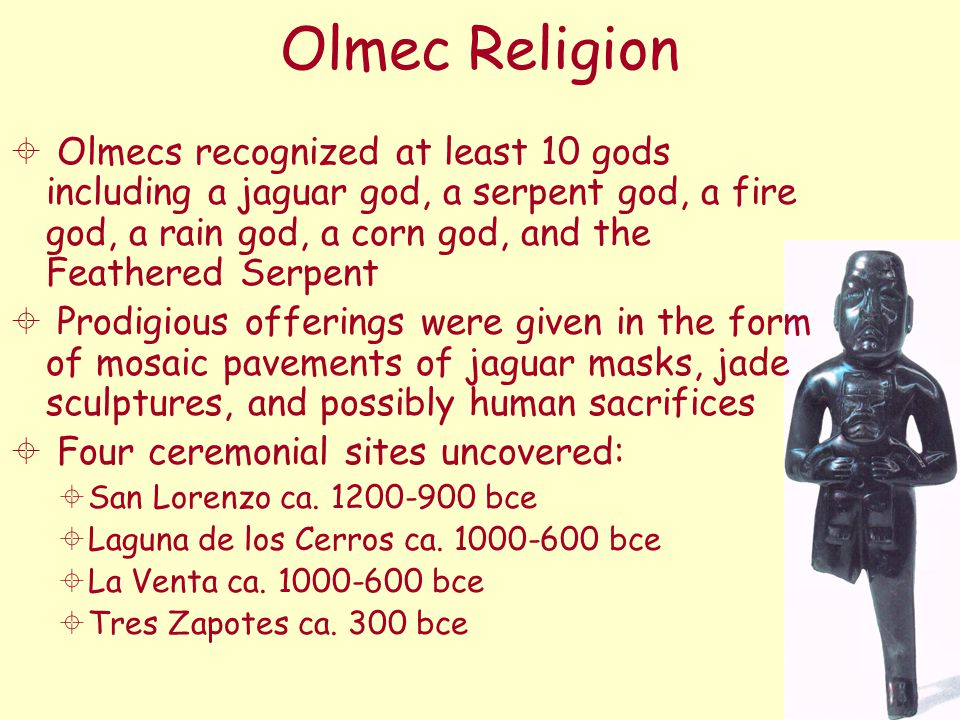 Olmec Religion  Olmecs recognized at least 10 gods including a jaguar god, a serpent god, a fire god, a rain god, a corn god, and the Feathered Serpe