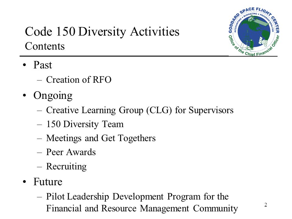 2 Code 150 Diversity Activities Contents Past –Creation of RFO Ongoing –Creative Learning Group (CLG) for Supervisors –150 Diversity Team –Meetings and Get Togethers –Peer Awards –Recruiting Future –Pilot Leadership Development Program for the Financial and Resource Management Community
