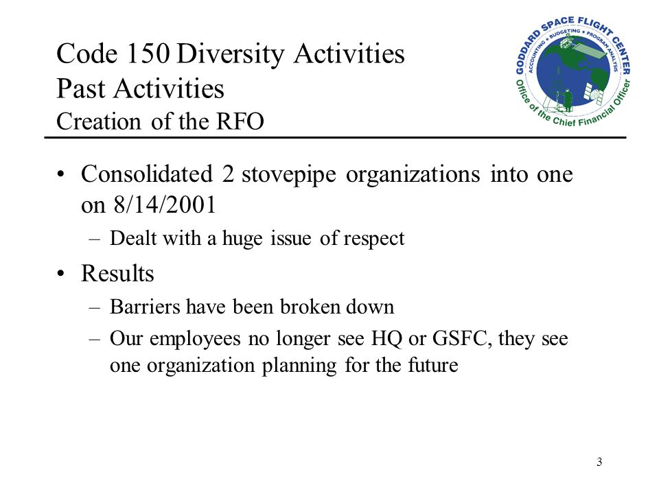 3 Code 150 Diversity Activities Past Activities Creation of the RFO Consolidated 2 stovepipe organizations into one on 8/14/2001 –Dealt with a huge issue of respect Results –Barriers have been broken down –Our employees no longer see HQ or GSFC, they see one organization planning for the future