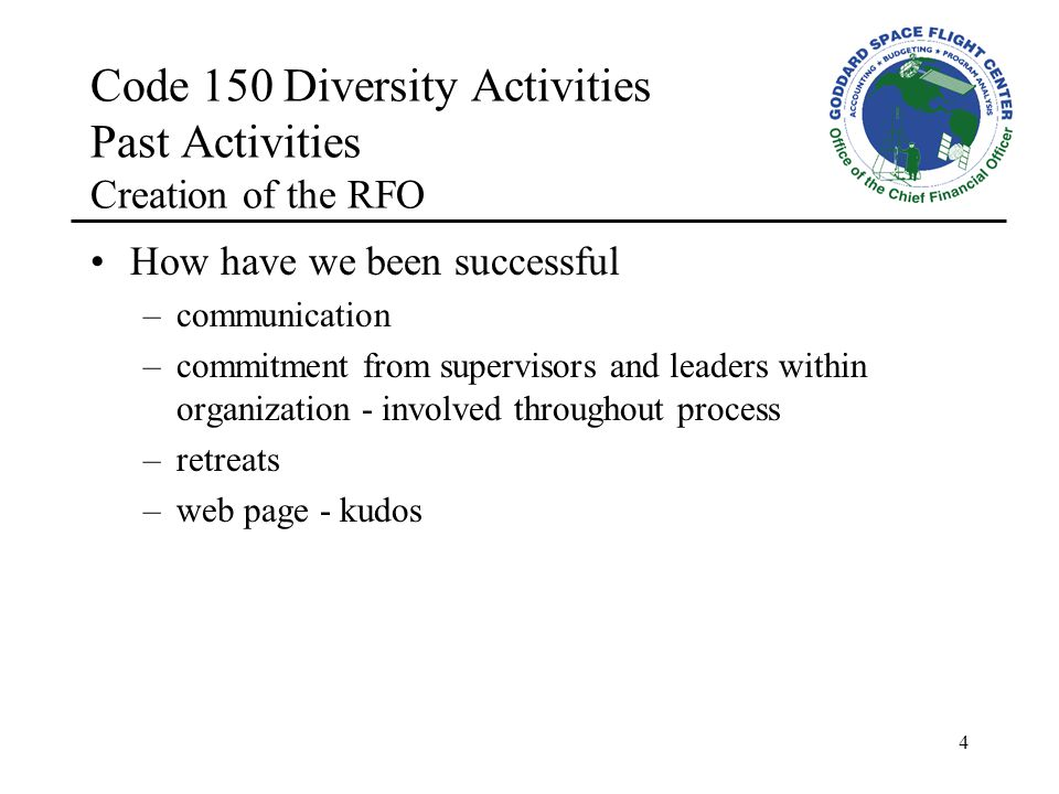 4 Code 150 Diversity Activities Past Activities Creation of the RFO How have we been successful –communication –commitment from supervisors and leaders within organization - involved throughout process –retreats –web page - kudos