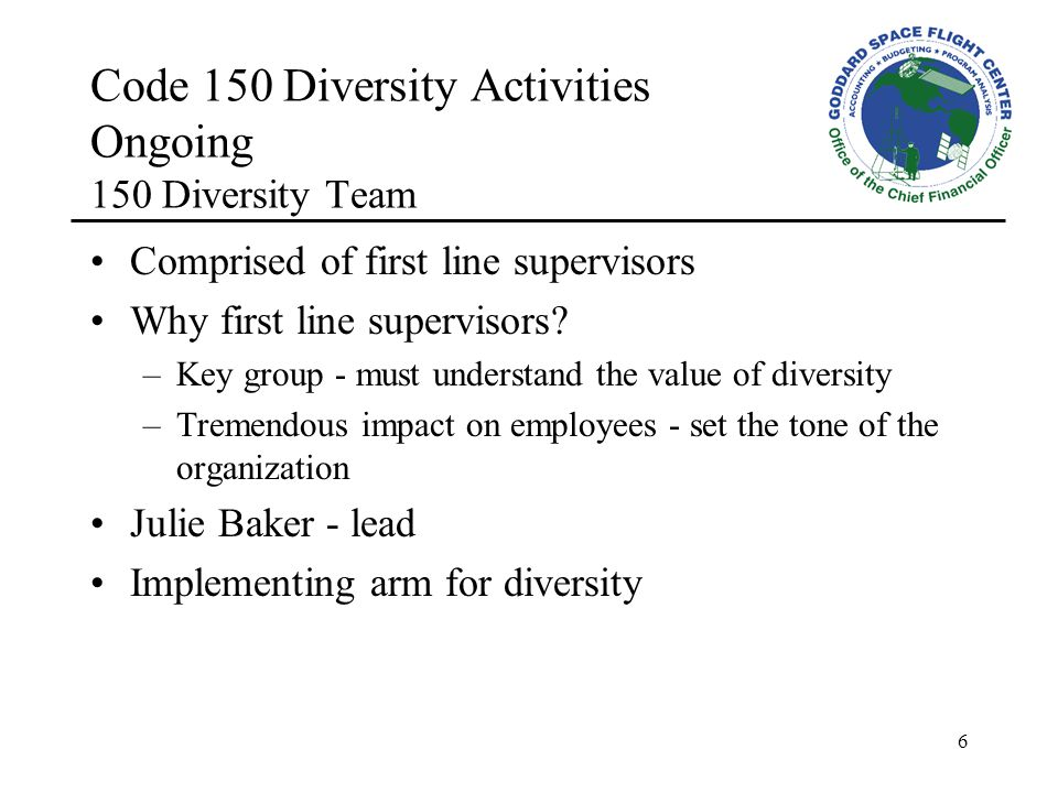 6 Code 150 Diversity Activities Ongoing 150 Diversity Team Comprised of first line supervisors Why first line supervisors.