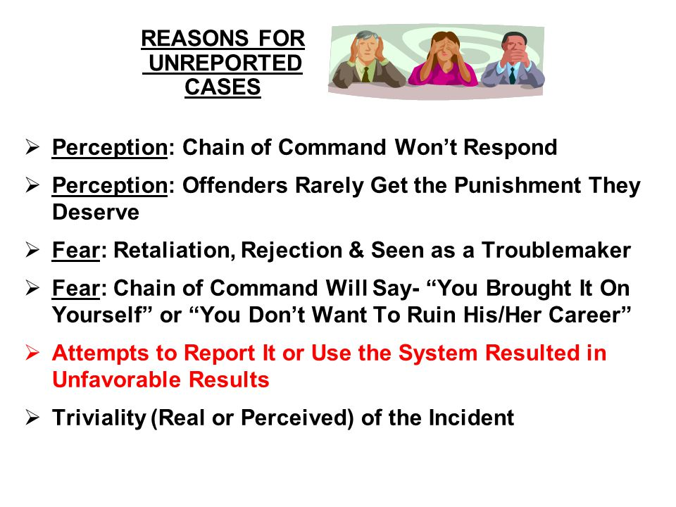 REASONS FOR UNREPORTED CASES  Perception: Chain of Command Won't Respond  Perception: Offenders Rarely Get the Punishment They Deserve  Fear: Retal