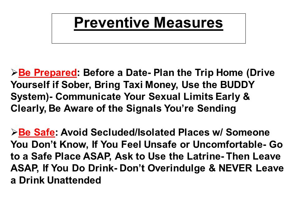 Preventive Measures   Be Prepared: Before a Date- Plan the Trip Home (Drive Yourself if Sober, Bring Taxi Money, Use the BUDDY System)- Communicate