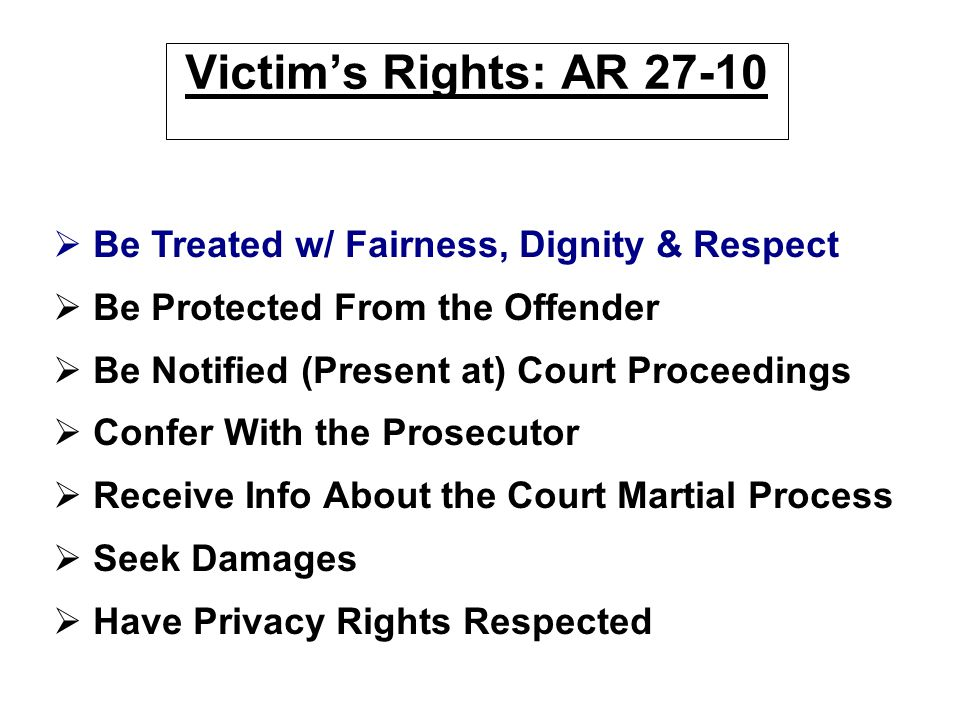 Victim's Rights: AR 27-10   Be Treated w/ Fairness, Dignity & Respect   Be Protected From the Offender   Be Notified (Present at) Court Proceedi