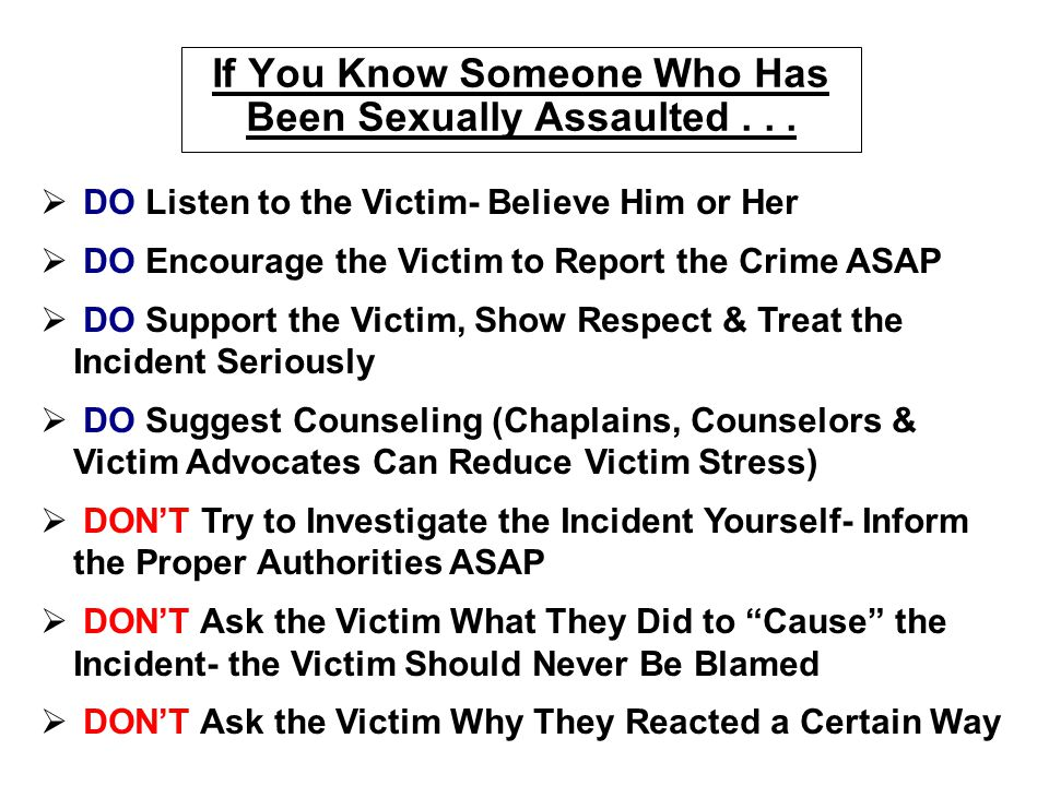 If You Know Someone Who Has Been Sexually Assaulted...   DO Listen to the Victim- Believe Him or Her   DO Encourage the Victim to Report the Crime