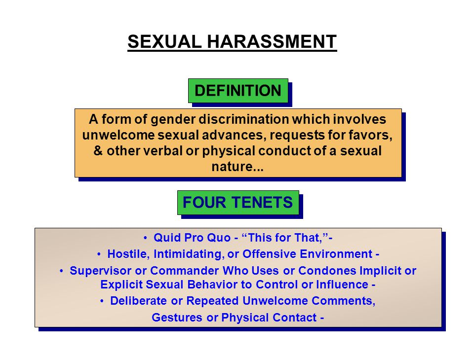 "SEXUAL HARASSMENT DEFINITION FOUR TENETS Quid Pro Quo - ""This for That,""- Hostile, Intimidating, or Offensive Environment - Supervisor or Commander Wh"