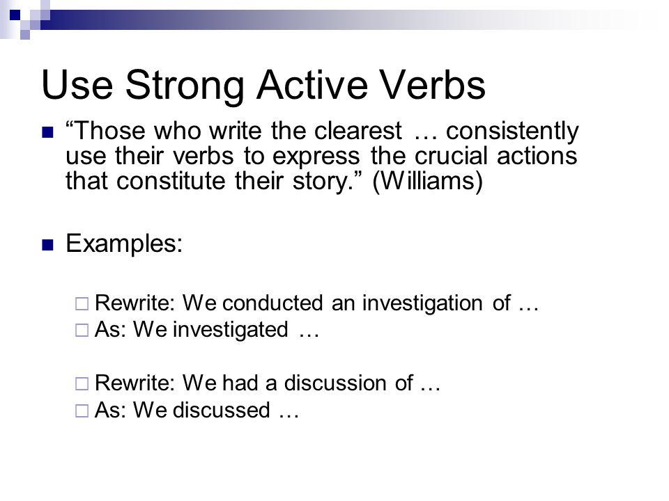 "Use Strong Active Verbs ""Those who write the clearest … consistently use their verbs to express the crucial actions that constitute their story."" (Wil"