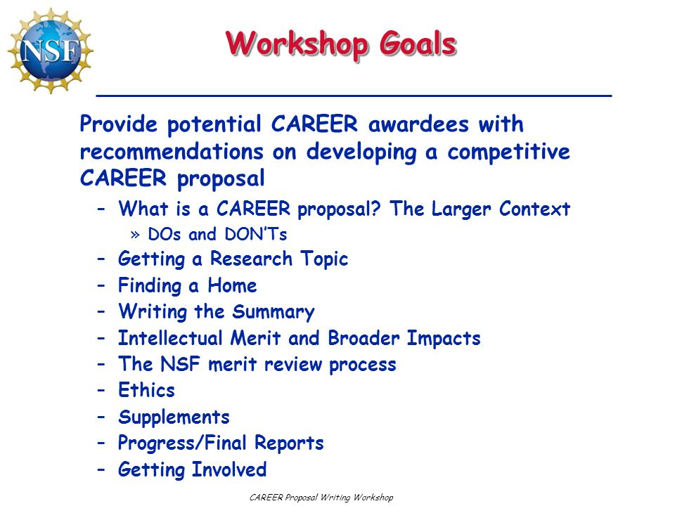 Workshop Goals –What is a CAREER proposal? The Larger Context »DOs and DON'Ts –Getting a Research Topic –Finding a Home –Writing the Summary –Intellec