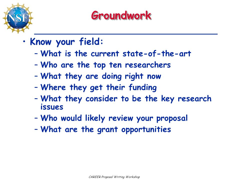 CAREER Proposal Writing WorkshopGroundworkGroundwork Know your field: –What is the current state-of-the-art –Who are the top ten researchers –What the
