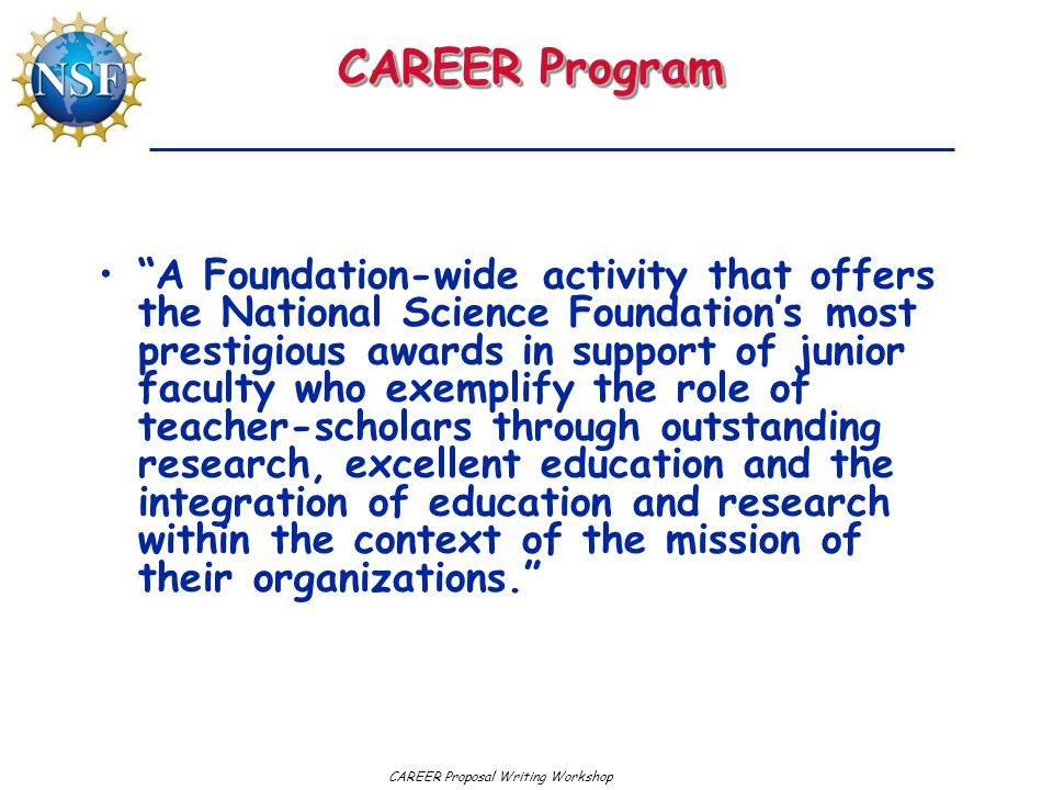 "CAREER Proposal Writing Workshop CAREER Program ""A Foundation-wide activity that offers the National Science Foundation's most prestigious awards in s"