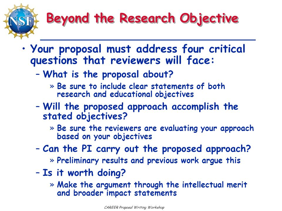 CAREER Proposal Writing Workshop Beyond the Research Objective Your proposal must address four critical questions that reviewers will face: –What is t