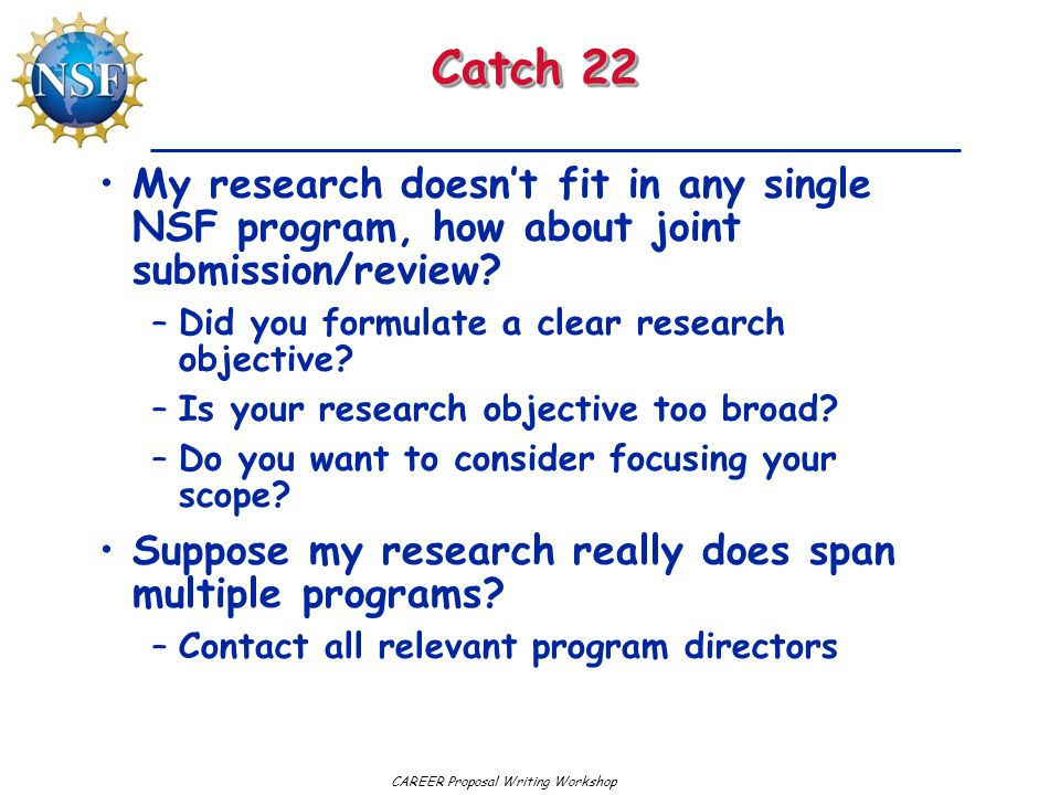 CAREER Proposal Writing Workshop Catch 22 My research doesn't fit in any single NSF program, how about joint submission/review? –Did you formulate a c