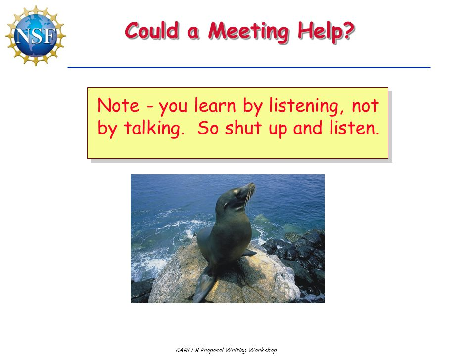 CAREER Proposal Writing Workshop Could a Meeting Help? Note - you learn by listening, not by talking. So shut up and listen.