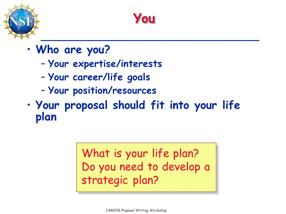 CAREER Proposal Writing Workshop Your Strategic Plan A strategic plan has three parts: –Where are you today.