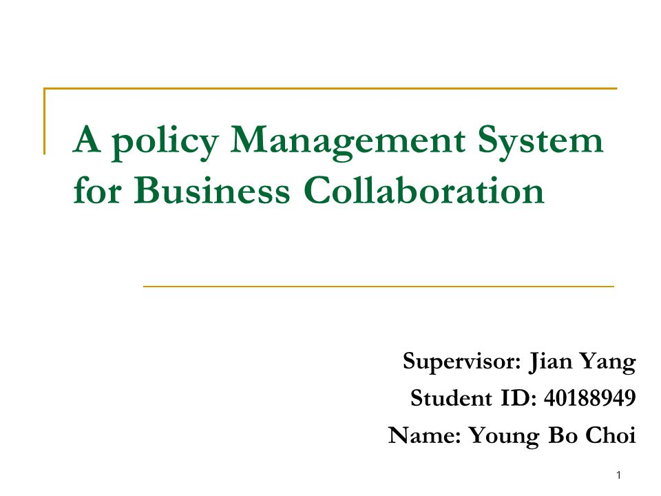 A policy Management System for Business Collaboration Supervisor: Jian Yang Student ID: 40188949 Name: Young Bo Choi 1