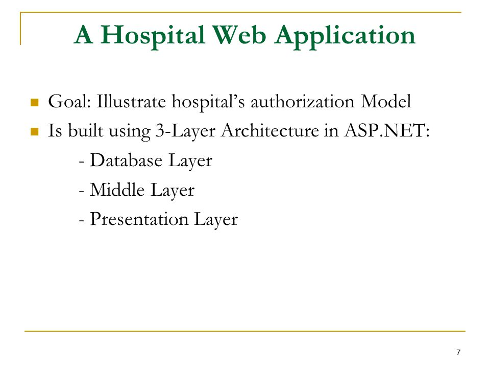 A Hospital Web Application Goal: Illustrate hospital's authorization Model Is built using 3-Layer Architecture in ASP.NET: - Database Layer - Middle Layer - Presentation Layer 7