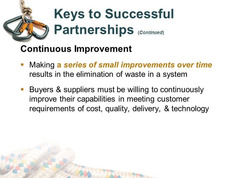 Keys to Successful Partnerships (Continued) Continuous Improvement  Making a series of small improvements over time results in the elimination of waste in a system  Buyers & suppliers must be willing to continuously improve their capabilities in meeting customer requirements of cost, quality, delivery, & technology