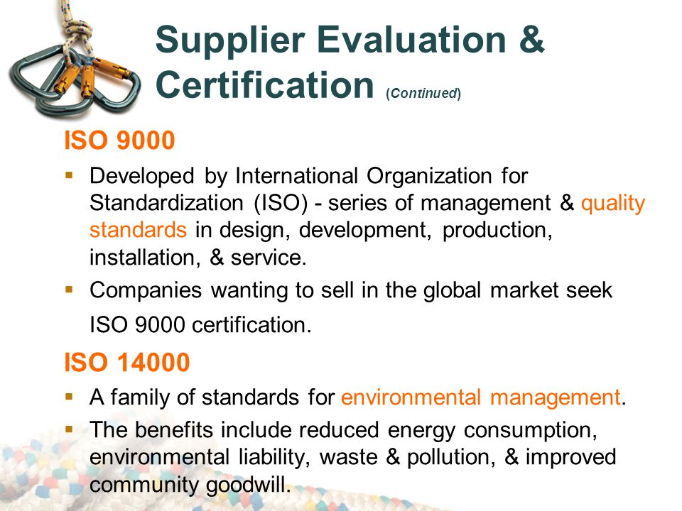 Supplier Evaluation & Certification (Continued) ISO 9000  Developed by International Organization for Standardization (ISO) - series of management & quality standards in design, development, production, installation, & service.