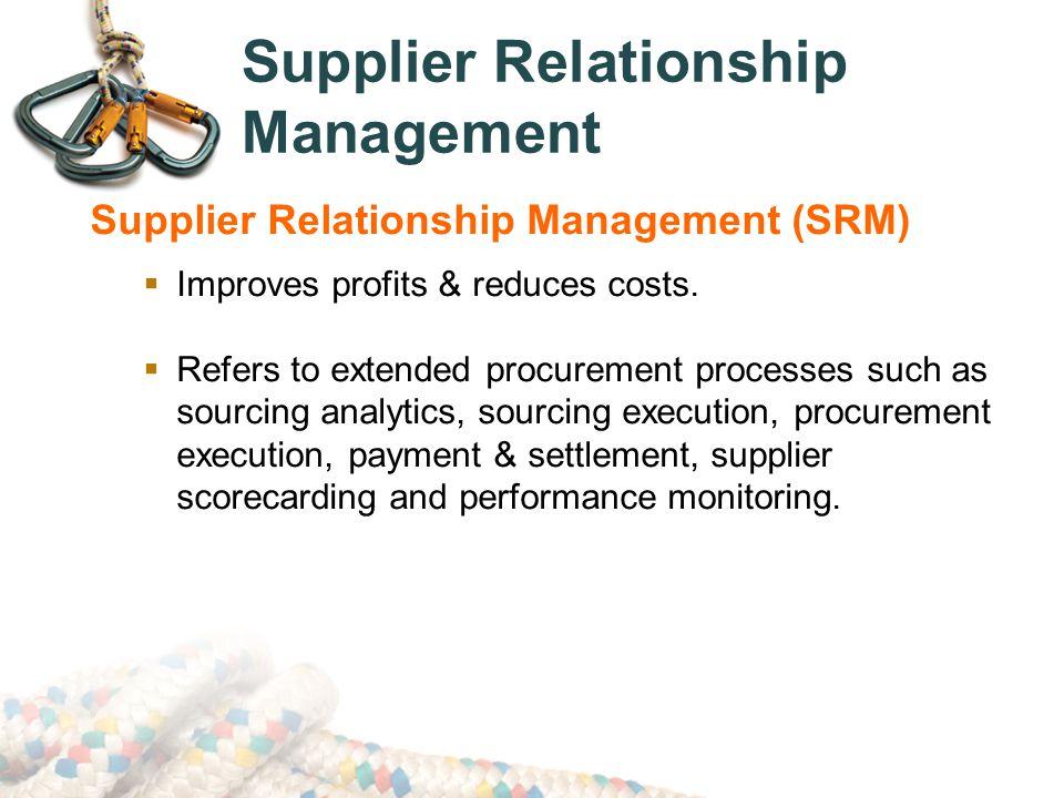 Supplier Relationship Management Supplier Relationship Management (SRM)  Improves profits & reduces costs.