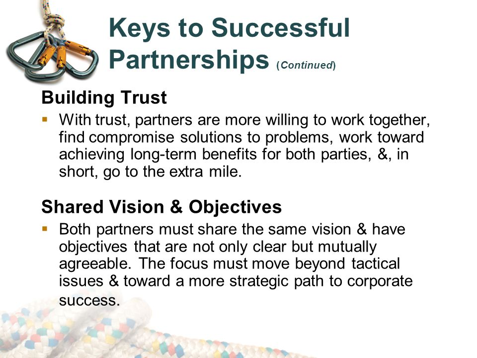 Keys to Successful Partnerships (Continued) Building Trust  With trust, partners are more willing to work together, find compromise solutions to problems, work toward achieving long-term benefits for both parties, &, in short, go to the extra mile.