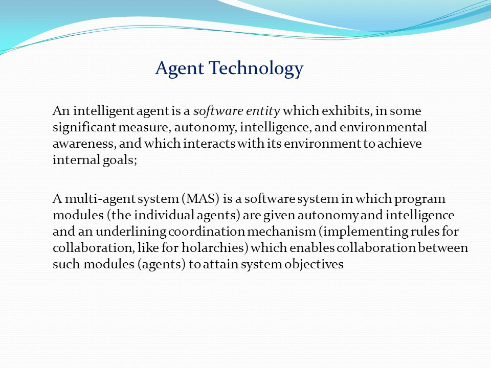 Agent Technology An intelligent agent is a software entity which exhibits, in some significant measure, autonomy, intelligence, and environmental awar
