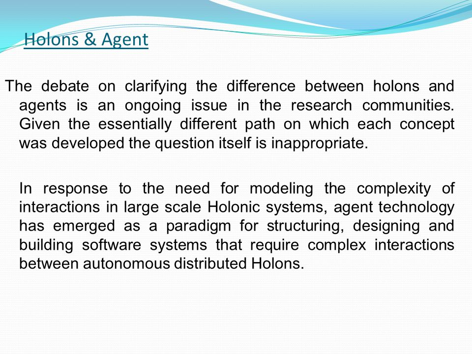 Holons & Agent The debate on clarifying the difference between holons and agents is an ongoing issue in the research communities. Given the essentiall