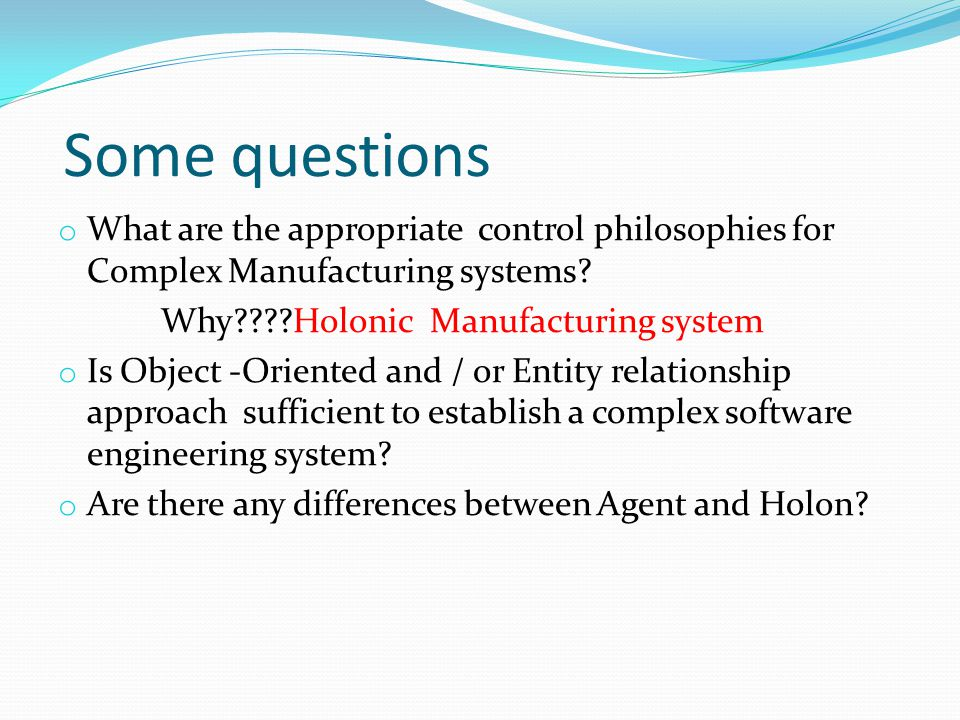 Some questions o What are the appropriate control philosophies for Complex Manufacturing systems? Why????Holonic Manufacturing system o Is Object -Ori