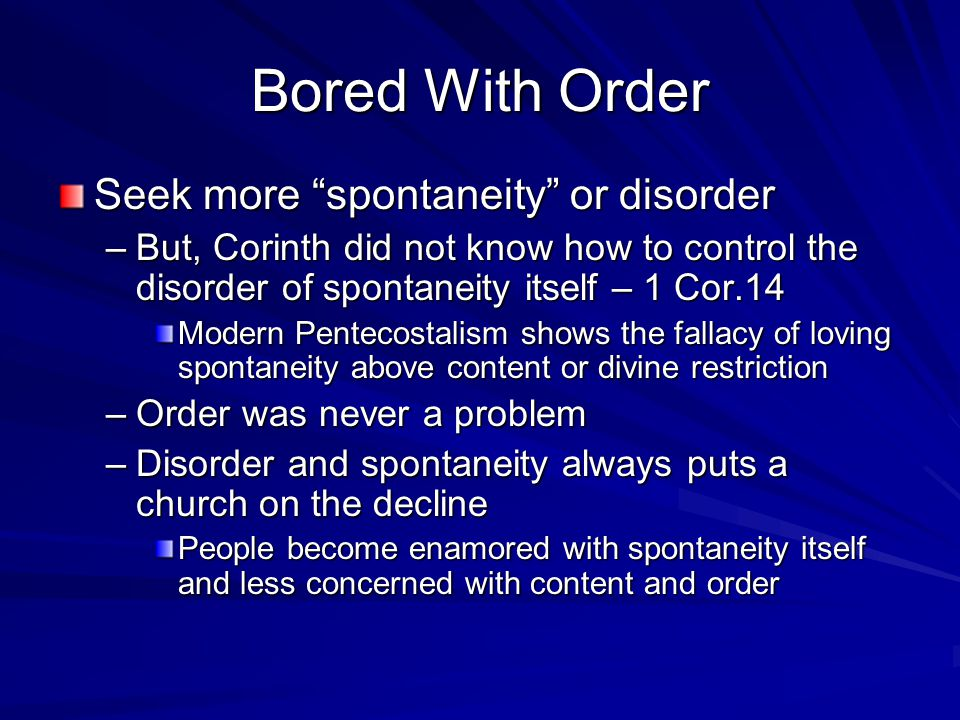 Bored With Order Seek more spontaneity or disorder –But, Corinth did not know how to control the disorder of spontaneity itself – 1 Cor.14 Modern Pentecostalism shows the fallacy of loving spontaneity above content or divine restriction –Order was never a problem –Disorder and spontaneity always puts a church on the decline People become enamored with spontaneity itself and less concerned with content and order