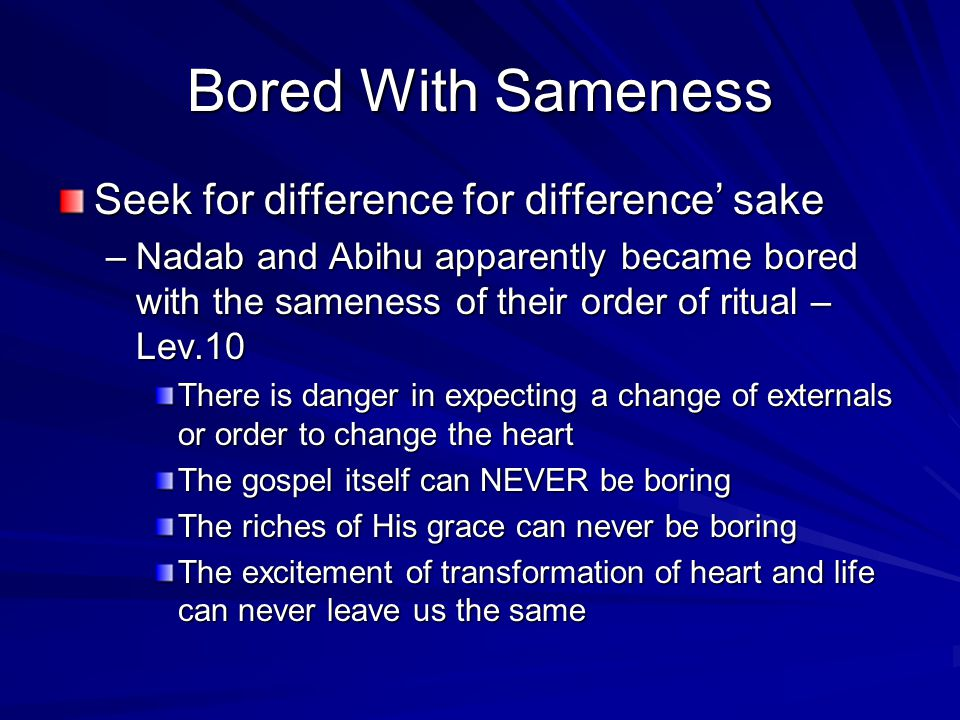 Bored With Sameness Seek for difference for difference' sake –Nadab and Abihu apparently became bored with the sameness of their order of ritual – Lev.10 There is danger in expecting a change of externals or order to change the heart The gospel itself can NEVER be boring The riches of His grace can never be boring The excitement of transformation of heart and life can never leave us the same