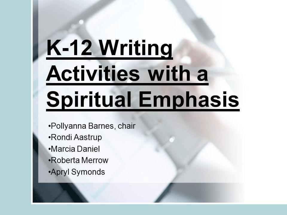 K-12 Writing Activities with a Spiritual Emphasis Pollyanna Barnes, chair Rondi Aastrup Marcia Daniel Roberta Merrow Apryl Symonds