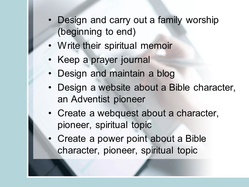 Design and carry out a family worship (beginning to end) Write their spiritual memoir Keep a prayer journal Design and maintain a blog Design a websit