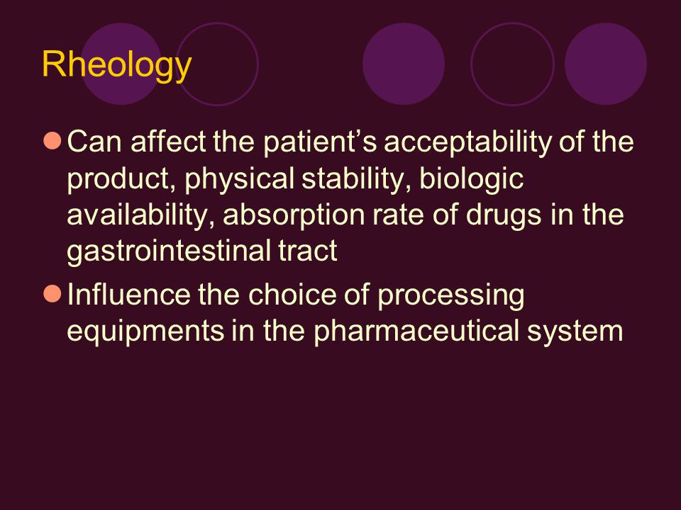 Rheology Can affect the patient's acceptability of the product, physical stability, biologic availability, absorption rate of drugs in the gastrointes