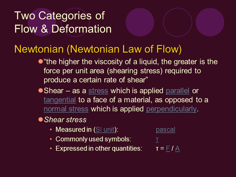 """Two Categories of Flow & Deformation Newtonian (Newtonian Law of Flow) """"the higher the viscosity of a liquid, the greater is the force per unit area ("""