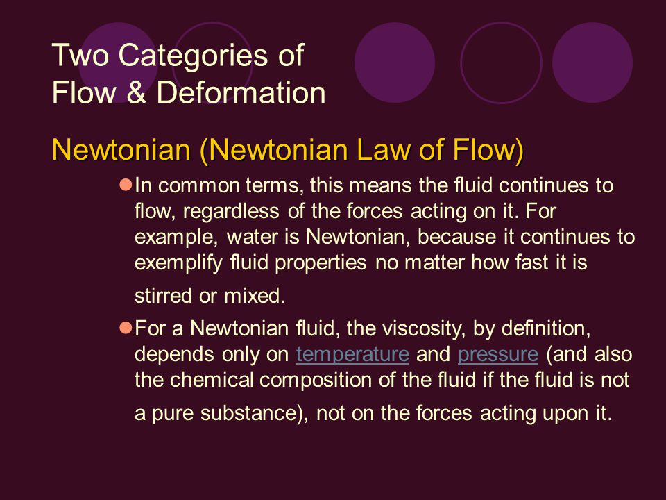 Two Categories of Flow & Deformation Newtonian (Newtonian Law of Flow) In common terms, this means the fluid continues to flow, regardless of the forc