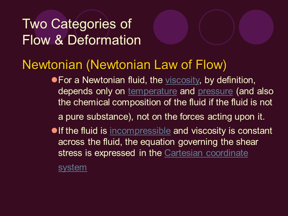 Two Categories of Flow & Deformation Newtonian (Newtonian Law of Flow) Cartesian coordinate system where, by the convention of tensor notation,tensor τij is the shear stress on the ith face of a fluid element in the jth direction ui is the velocity in the ith direction xj is the jth direction coordinate
