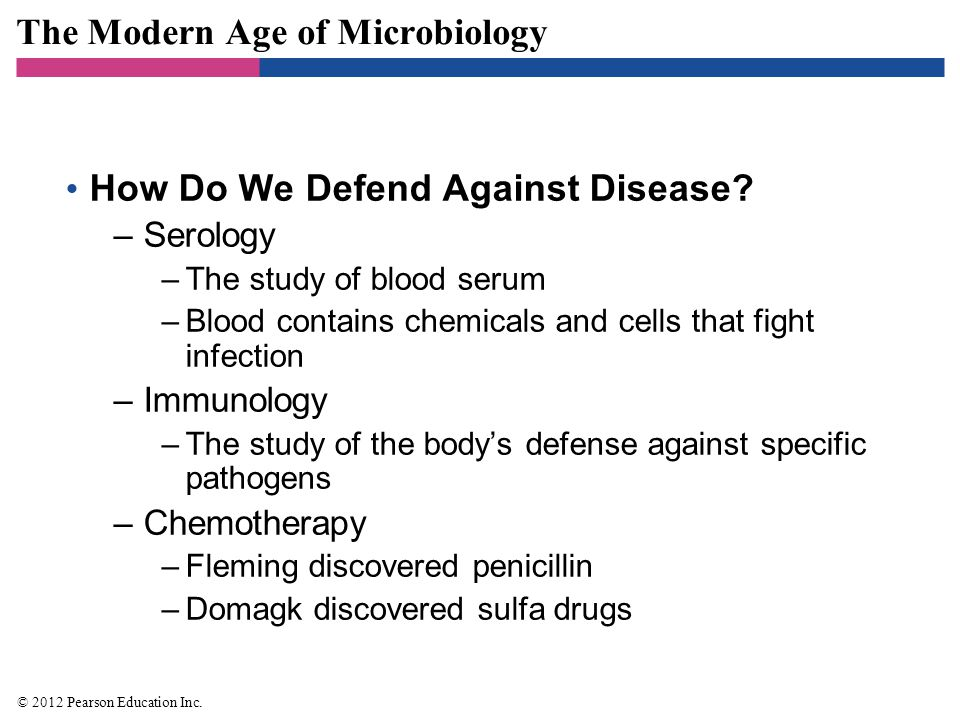 The Modern Age of Microbiology How Do We Defend Against Disease? –Serology –The study of blood serum –Blood contains chemicals and cells that fight in