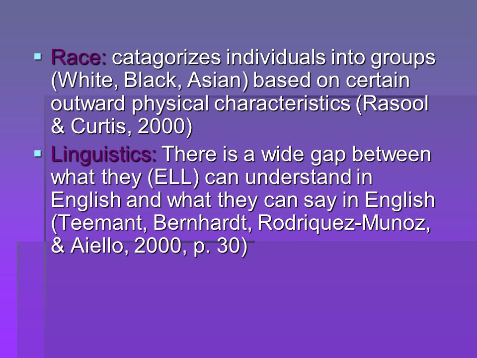  Race: catagorizes individuals into groups (White, Black, Asian) based on certain outward physical characteristics (Rasool & Curtis, 2000)  Linguist
