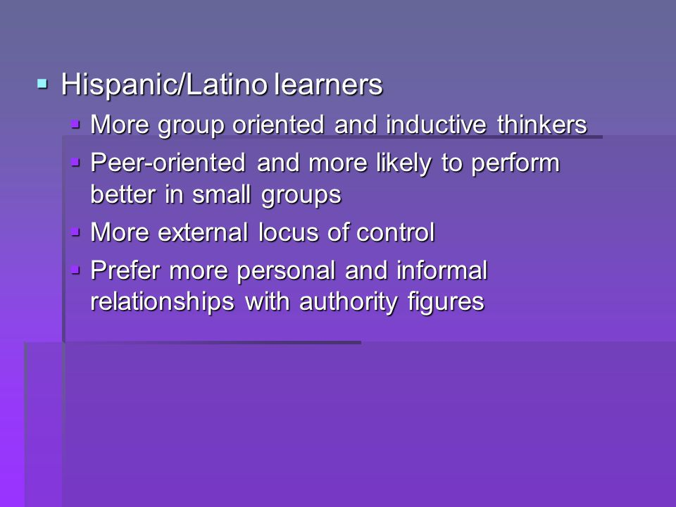  Hispanic/Latino learners  More group oriented and inductive thinkers  Peer-oriented and more likely to perform better in small groups  More exter