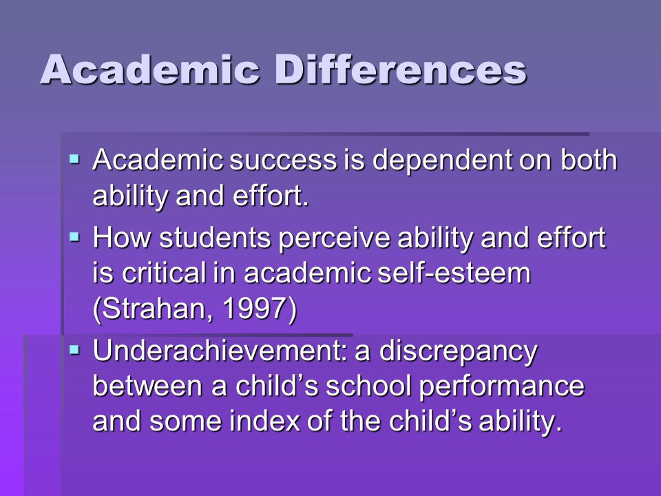 Academic Differences  Academic success is dependent on both ability and effort.  How students perceive ability and effort is critical in academic se