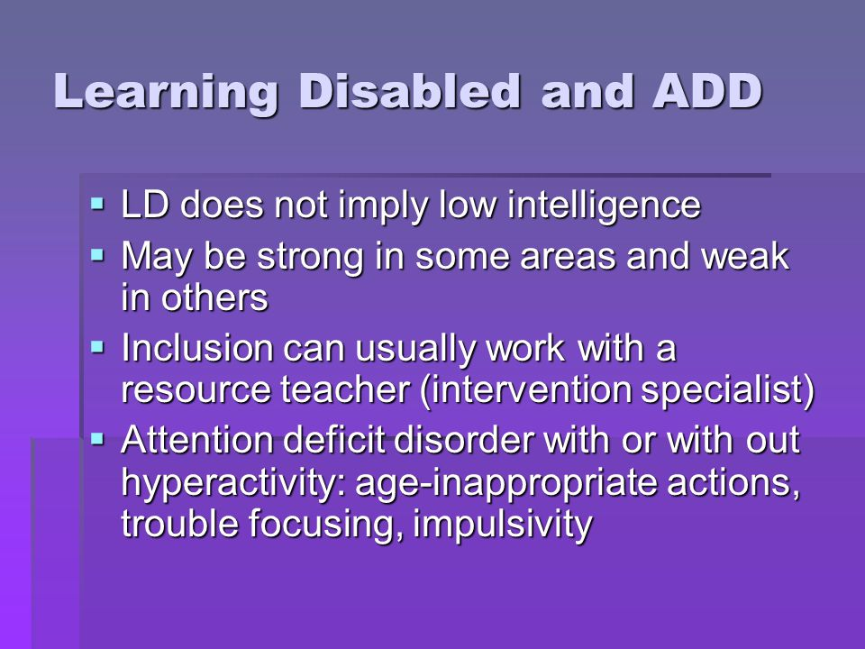 Learning Disabled and ADD  LD does not imply low intelligence  May be strong in some areas and weak in others  Inclusion can usually work with a re