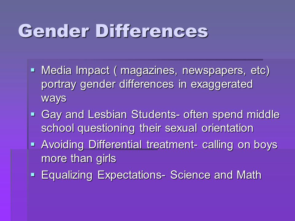 Gender Differences  Media Impact ( magazines, newspapers, etc) portray gender differences in exaggerated ways  Gay and Lesbian Students- often spend