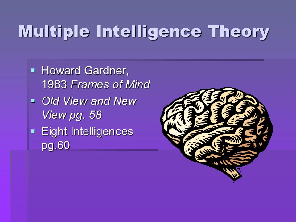 Multiple Intelligence Theory  Howard Gardner, 1983 Frames of Mind  Old View and New View pg. 58  Eight Intelligences pg.60