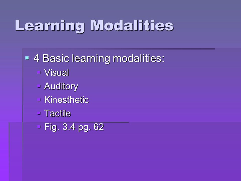 Learning Modalities  4 Basic learning modalities:  Visual  Auditory  Kinesthetic  Tactile  Fig. 3.4 pg. 62