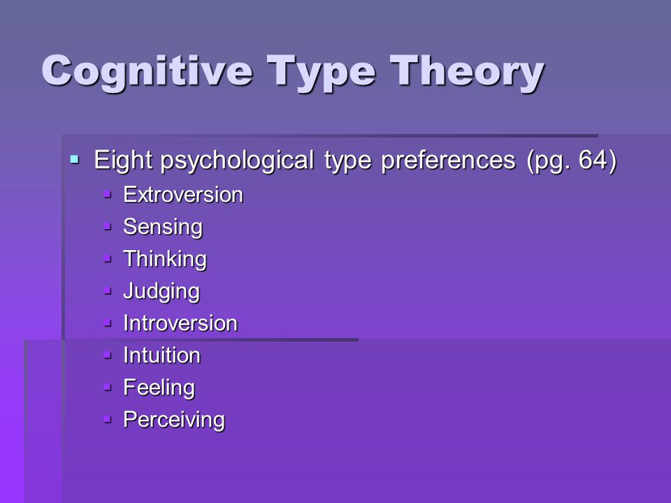 Cognitive Type Theory  Eight psychological type preferences (pg. 64)  Extroversion  Sensing  Thinking  Judging  Introversion  Intuition  Feeli